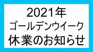 〇2021年 ゴールデンウイーク休業のお知らせ〇